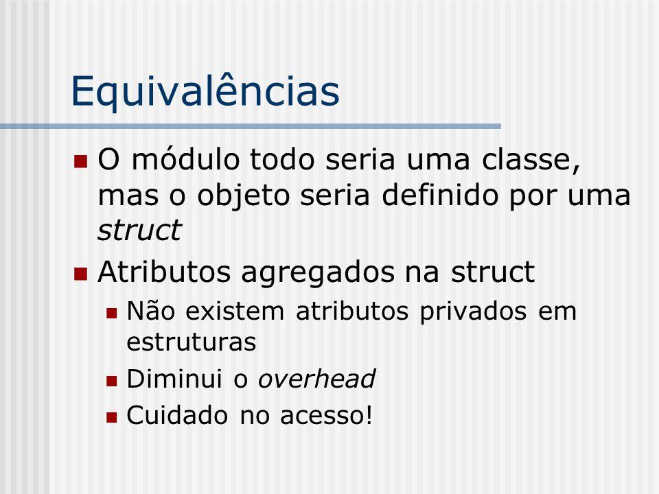 Equivalências O módulo todo seria uma classe, mas o objeto seria definido por uma struct. Atributos agregados na struct.