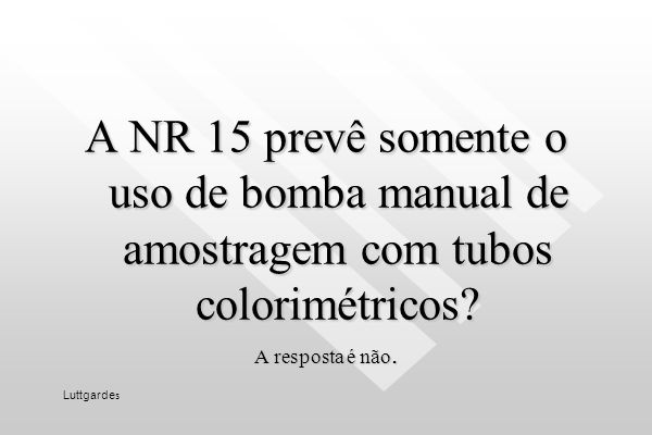 A NR 15 prevê somente o uso de bomba manual de amostragem com tubos colorimétricos