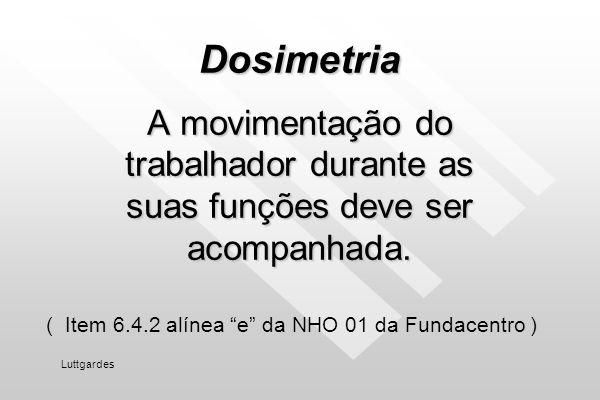 Dosimetria A movimentação do trabalhador durante as suas funções deve ser acompanhada. ( Item 6.4.2 alínea e da NHO 01 da Fundacentro )