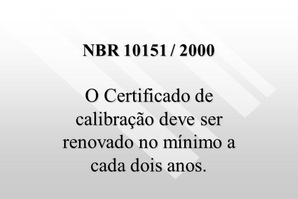 NBR 10151 / 2000 O Certificado de calibração deve ser renovado no mínimo a cada dois anos.