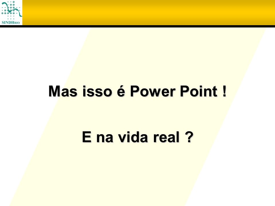 Mas isso é Power Point ! E na vida real