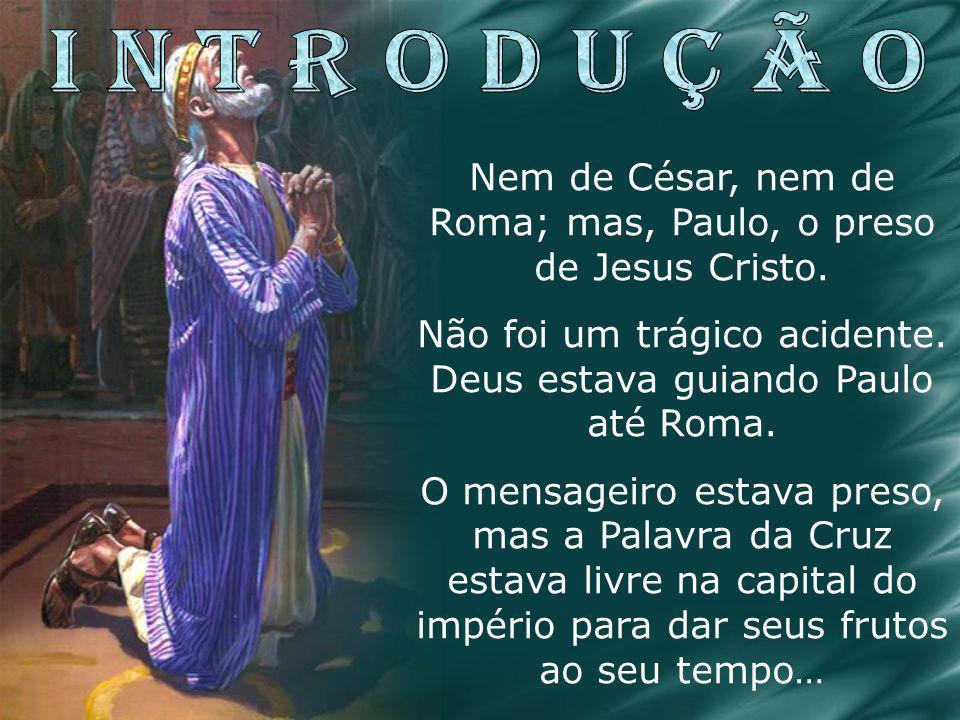 I N T R O D U Ç Ã O Nem de César, nem de Roma; mas, Paulo, o preso de Jesus Cristo. Não foi um trágico acidente. Deus estava guiando Paulo até Roma.
