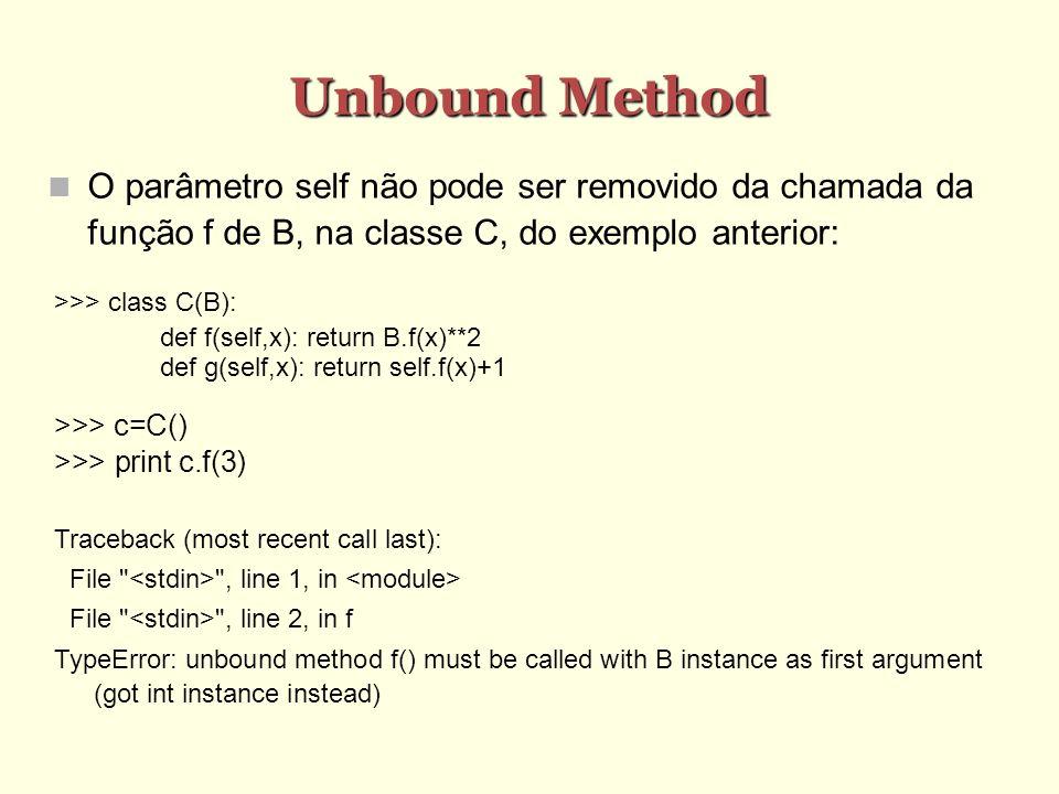 Unbound MethodO parâmetro self não pode ser removido da chamada da função f de B, na classe C, do exemplo anterior: