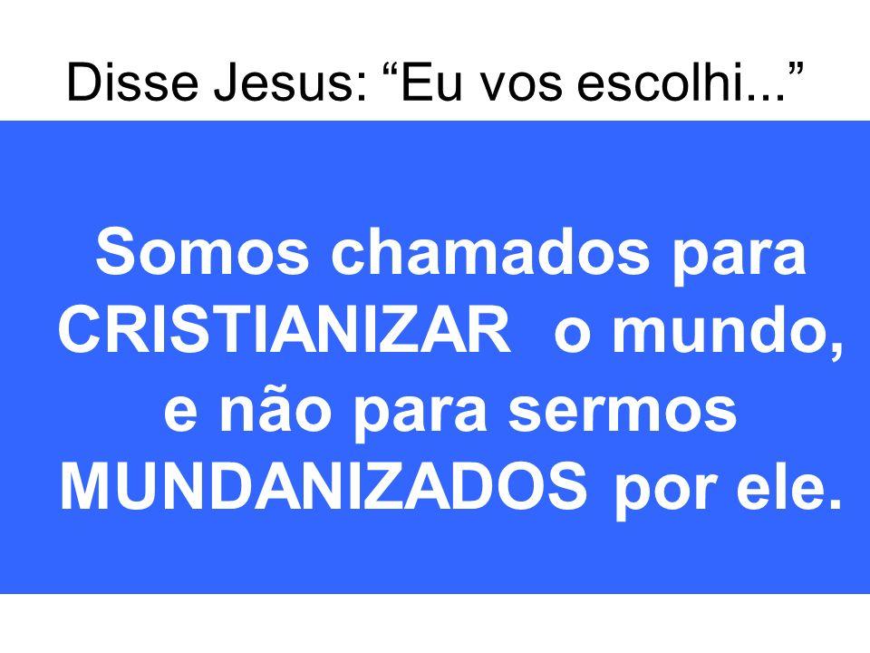 Disse Jesus: Eu vos escolhi...