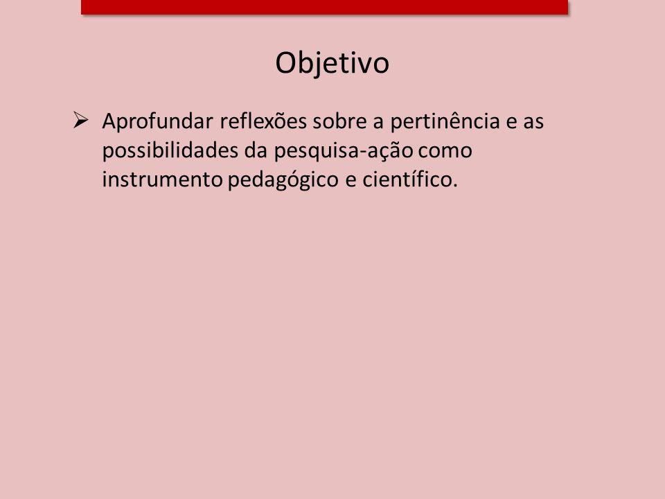 ObjetivoAprofundar reflexões sobre a pertinência e as possibilidades da pesquisa-ação como instrumento pedagógico e científico.