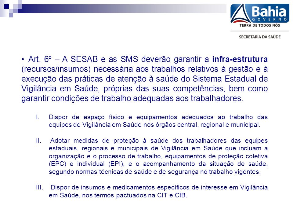 Art. 6º – A SESAB e as SMS deverão garantir a infra-estrutura (recursos/insumos) necessária aos trabalhos relativos à gestão e à execução das práticas de atenção à saúde do Sistema Estadual de Vigilância em Saúde, próprias das suas competências, bem como garantir condições de trabalho adequadas aos trabalhadores.
