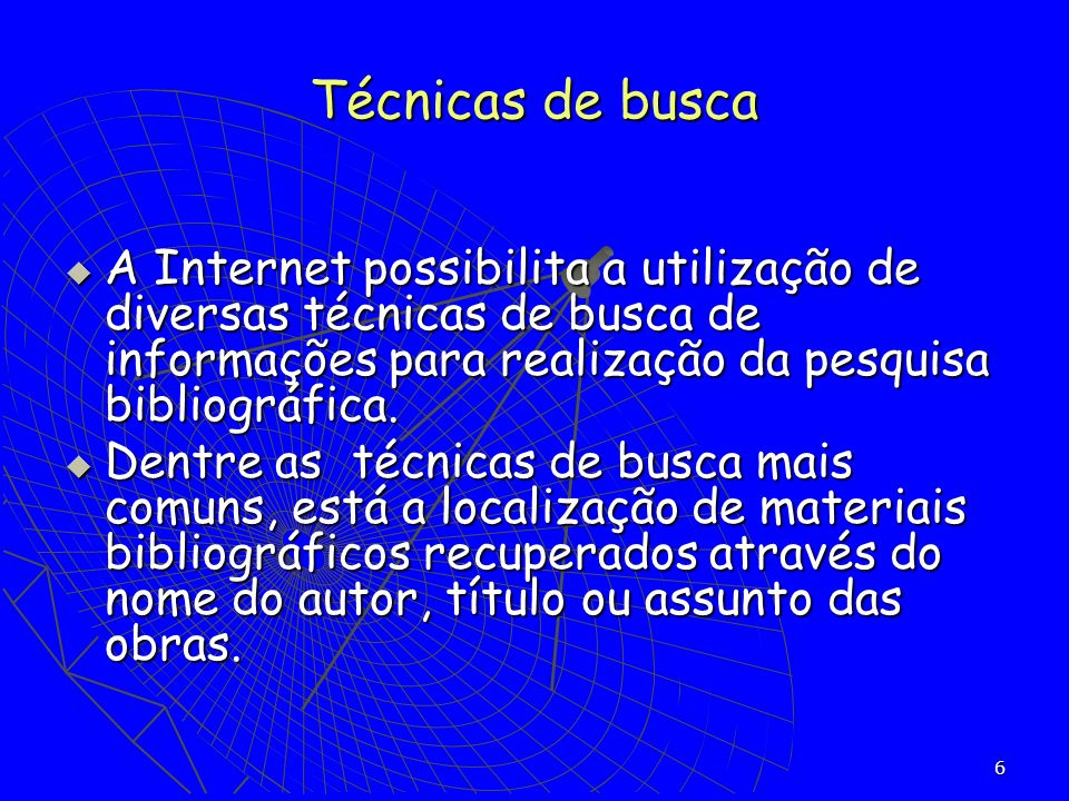Técnicas de busca A Internet possibilita a utilização de diversas técnicas de busca de informações para realização da pesquisa bibliográfica.