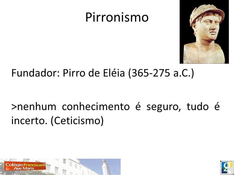 PirronismoFundador: Pirro de Eléia (365-275 a.C.) >nenhum conhecimento é seguro, tudo é incerto.