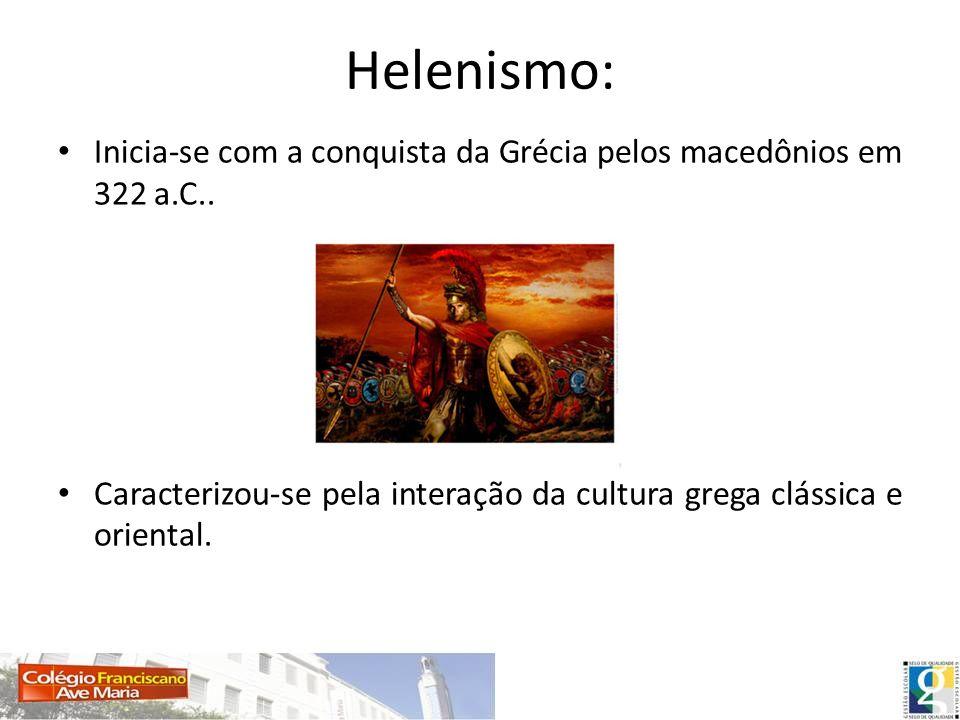 Helenismo:Inicia-se com a conquista da Grécia pelos macedônios em 322 a.C..