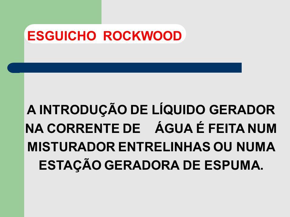 ESGUICHO ROCKWOODA INTRODUÇÃO DE LÍQUIDO GERADOR NA CORRENTE DE ÁGUA É FEITA NUM MISTURADOR ENTRELINHAS OU NUMA ESTAÇÃO GERADORA DE ESPUMA.