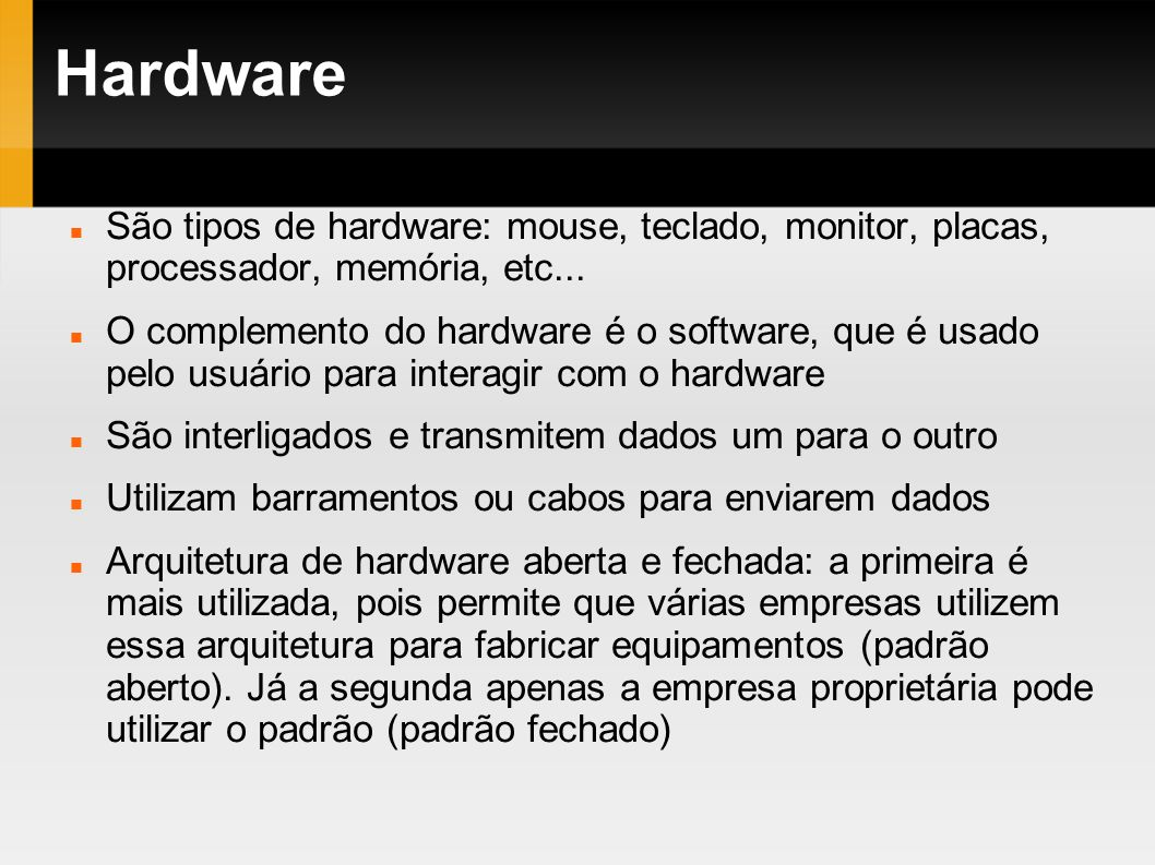 HardwareSão tipos de hardware: mouse, teclado, monitor, placas, processador, memória, etc...