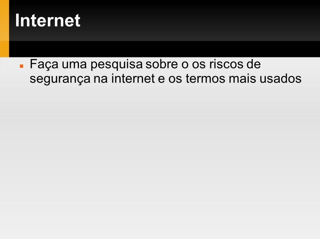 Internet Faça uma pesquisa sobre o os riscos de segurança na internet e os termos mais usados