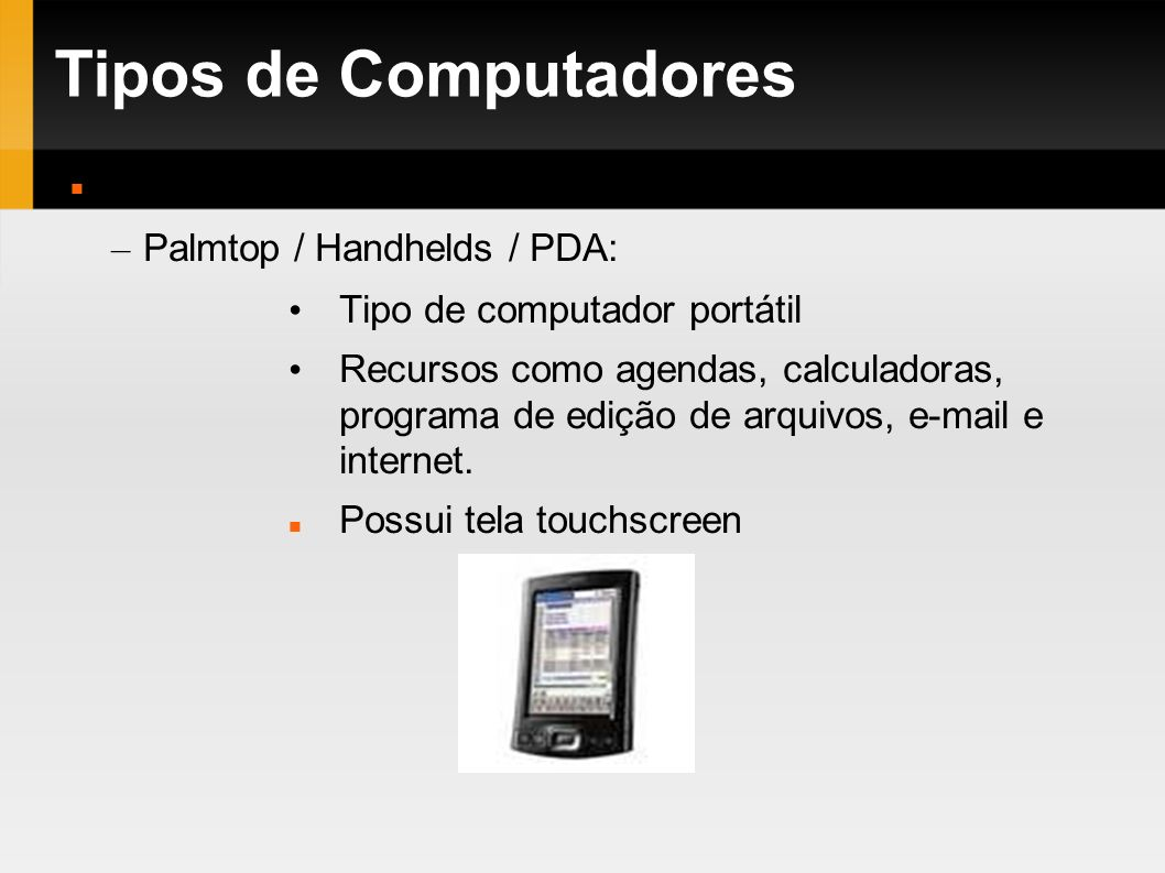 Tipos de Computadores Tipos: Palmtop / Handhelds / PDA: