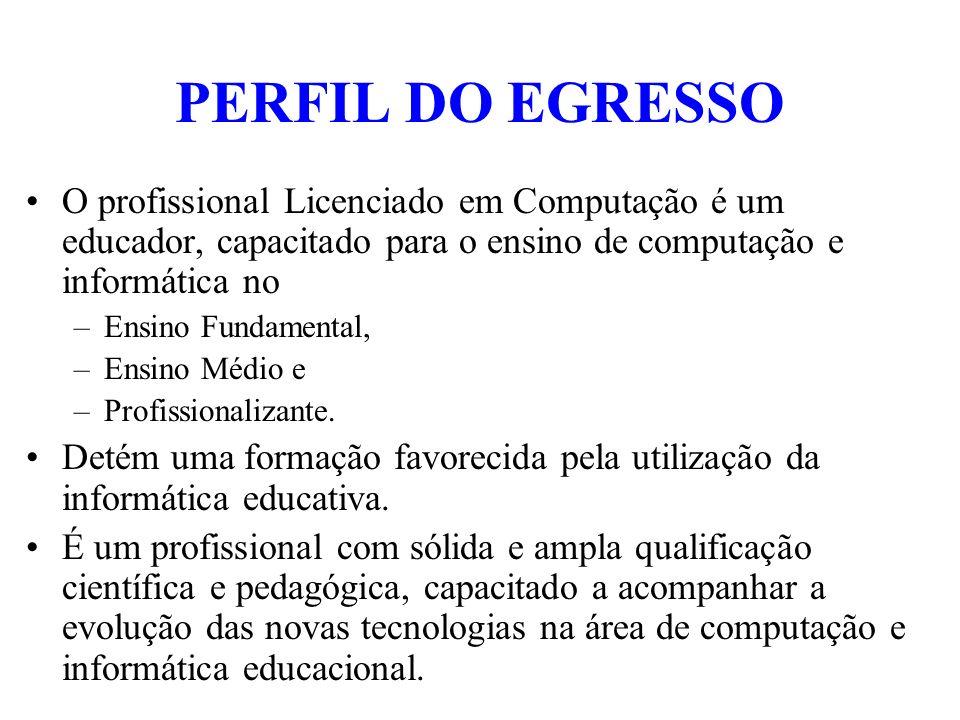 PERFIL DO EGRESSO O profissional Licenciado em Computação é um educador, capacitado para o ensino de computação e informática no.