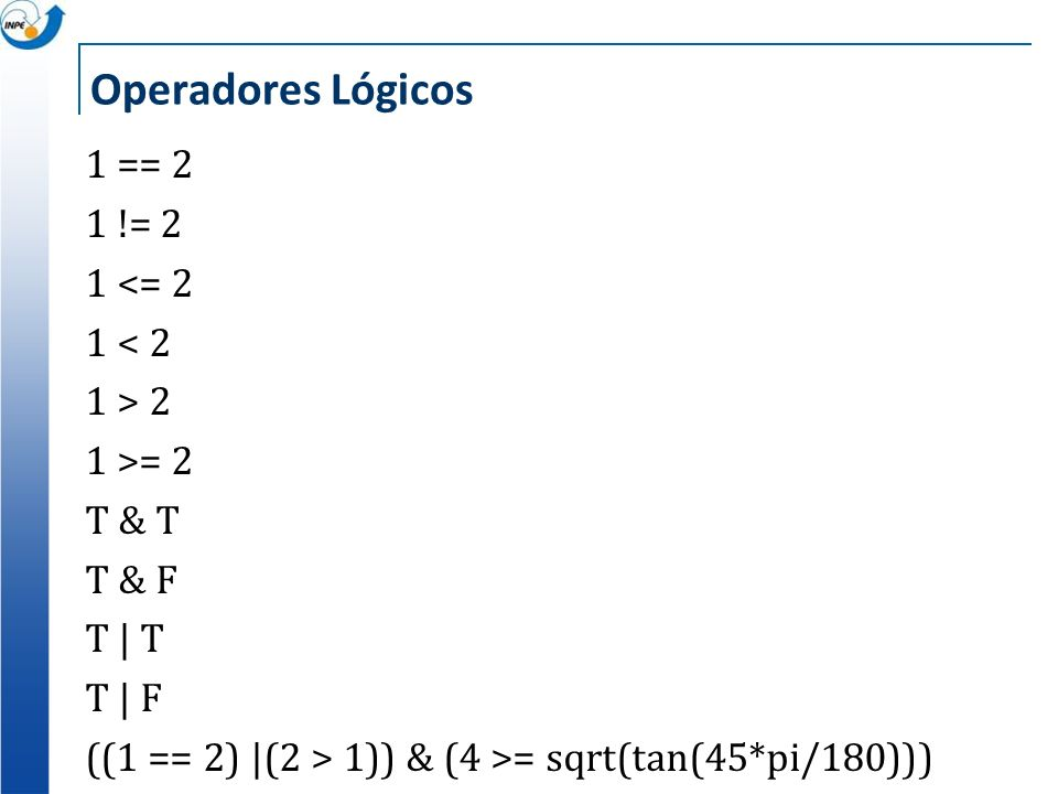 Operadores Lógicos 1 == 2 1 != 2 1 <= 2 1 < 2 1 > 2 1 >= 2 T & T T & F T | T T | F ((1 == 2) |(2 > 1)) & (4 >= sqrt(tan(45*pi/180)))