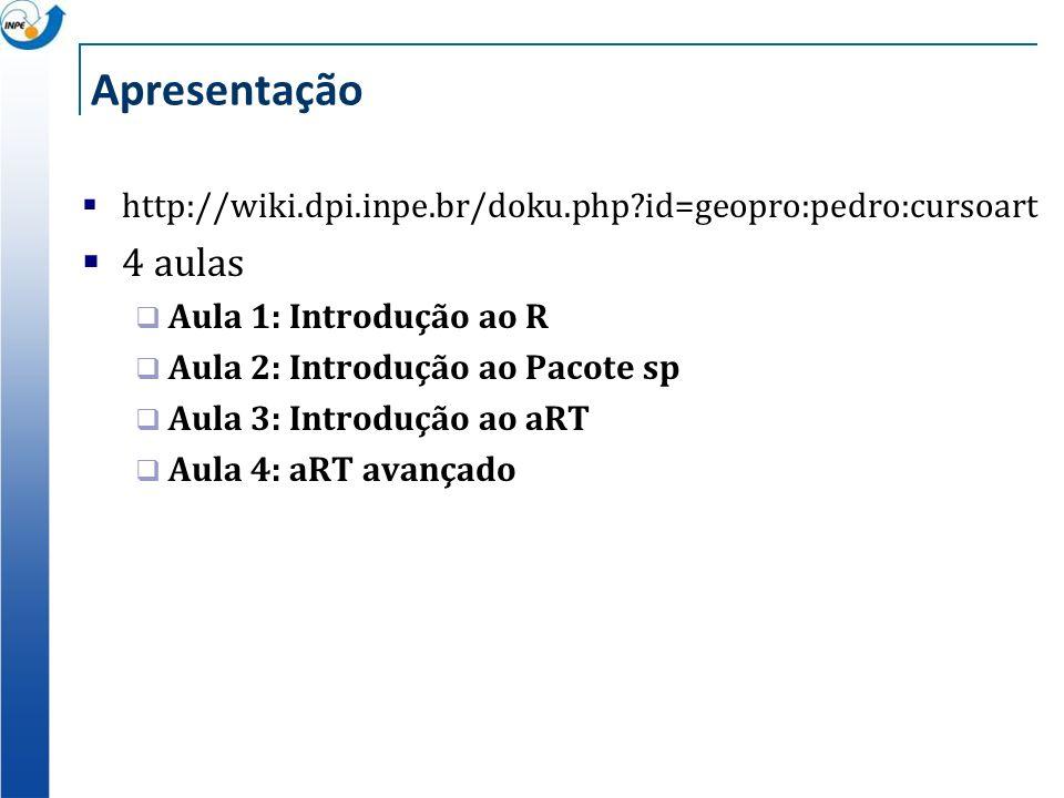 Apresentação http://wiki.dpi.inpe.br/doku.php id=geopro:pedro:cursoart. 4 aulas. Aula 1: Introdução ao R.