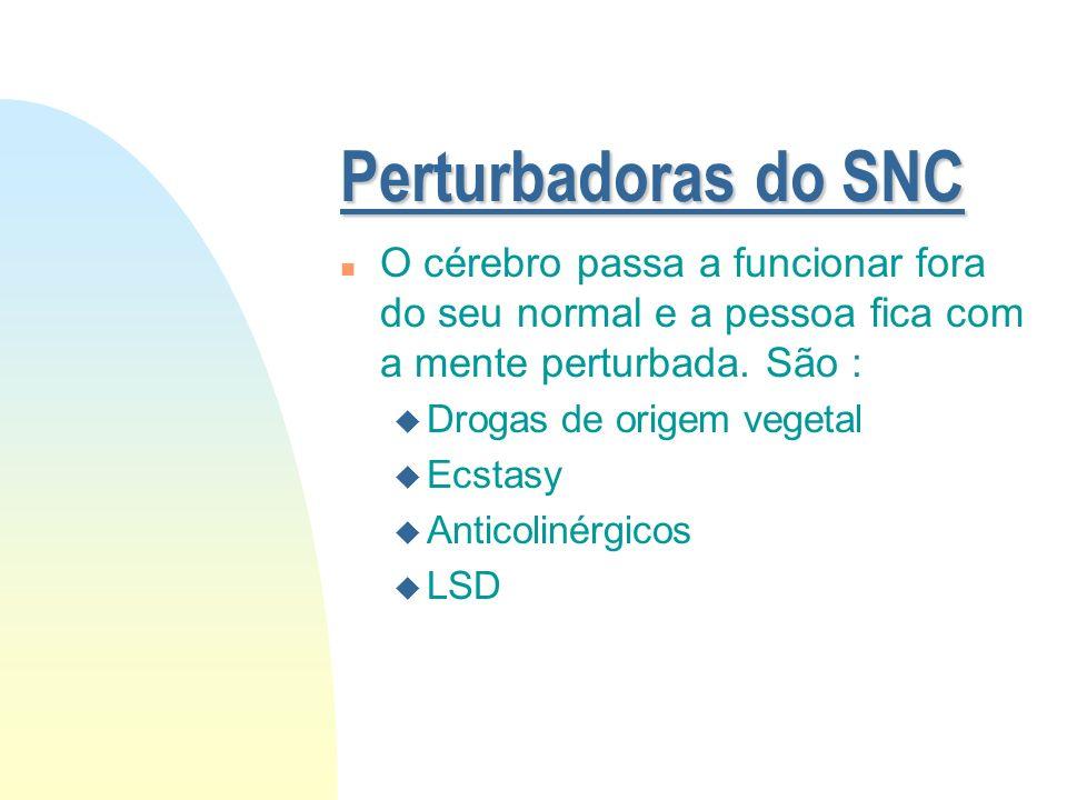 Perturbadoras do SNC O cérebro passa a funcionar fora do seu normal e a pessoa fica com a mente perturbada. São :