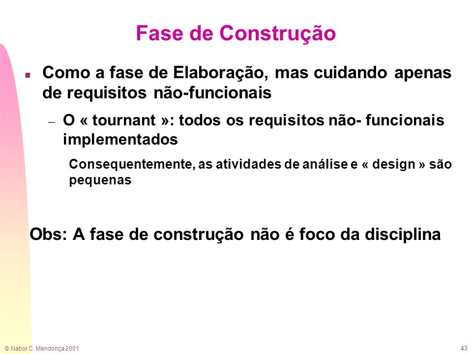 Fase de ConstruçãoComo a fase de Elaboração, mas cuidando apenas de requisitos não-funcionais.
