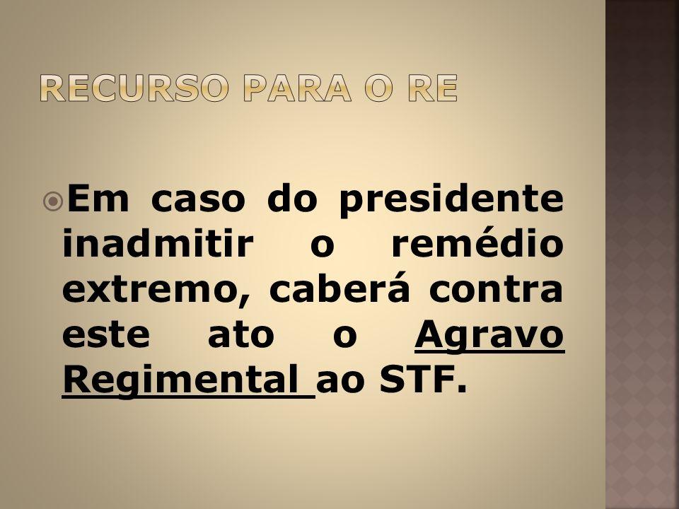 RECURSO PARA O RE Em caso do presidente inadmitir o remédio extremo, caberá contra este ato o Agravo Regimental ao STF.