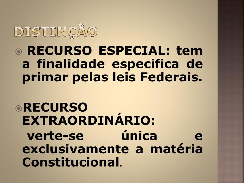 DISTINÇÃO RECURSO ESPECIAL: tem a finalidade especifica de primar pelas leis Federais. RECURSO EXTRAORDINÁRIO: