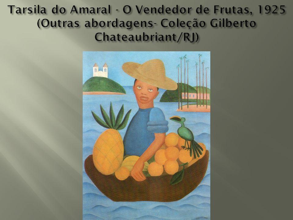 Tarsila do Amaral - O Vendedor de Frutas, 1925 (Outras abordagens- Coleção Gilberto Chateaubriant/RJ)
