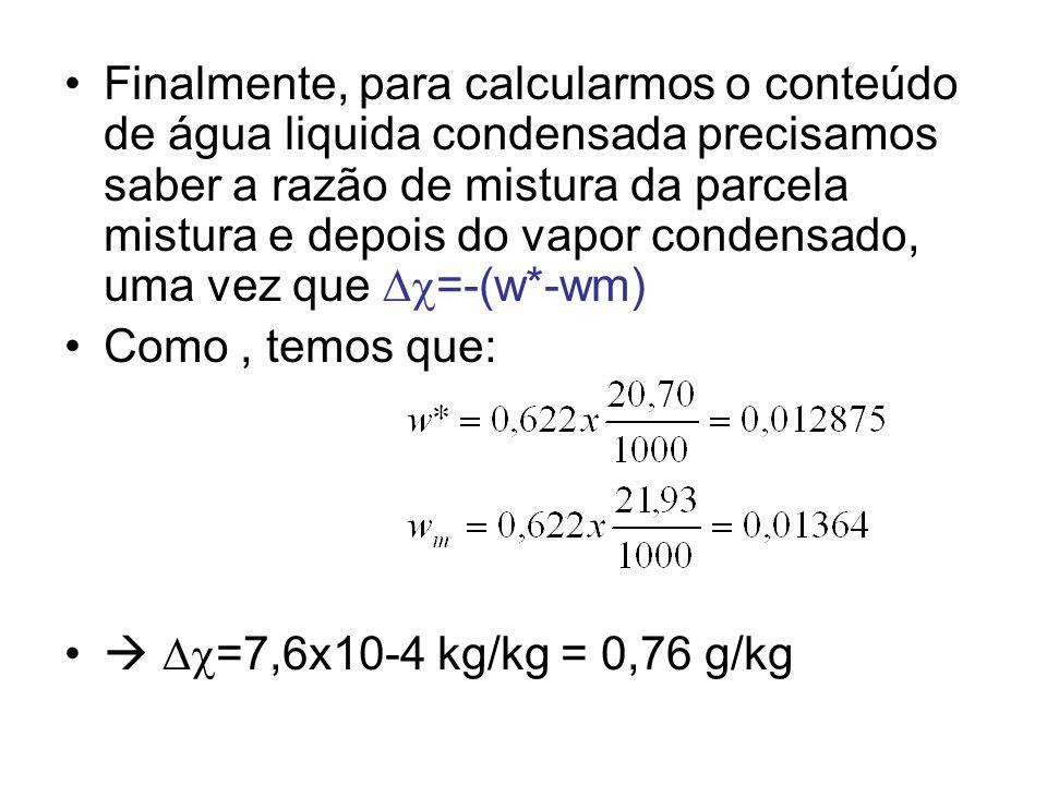 Finalmente, para calcularmos o conteúdo de água liquida condensada precisamos saber a razão de mistura da parcela mistura e depois do vapor condensado, uma vez que =-(w*-wm)