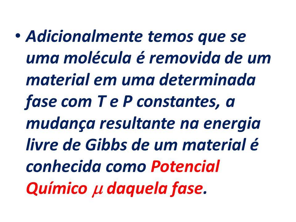 Adicionalmente temos que se uma molécula é removida de um material em uma determinada fase com T e P constantes, a mudança resultante na energia livre de Gibbs de um material é conhecida como Potencial Químico  daquela fase.