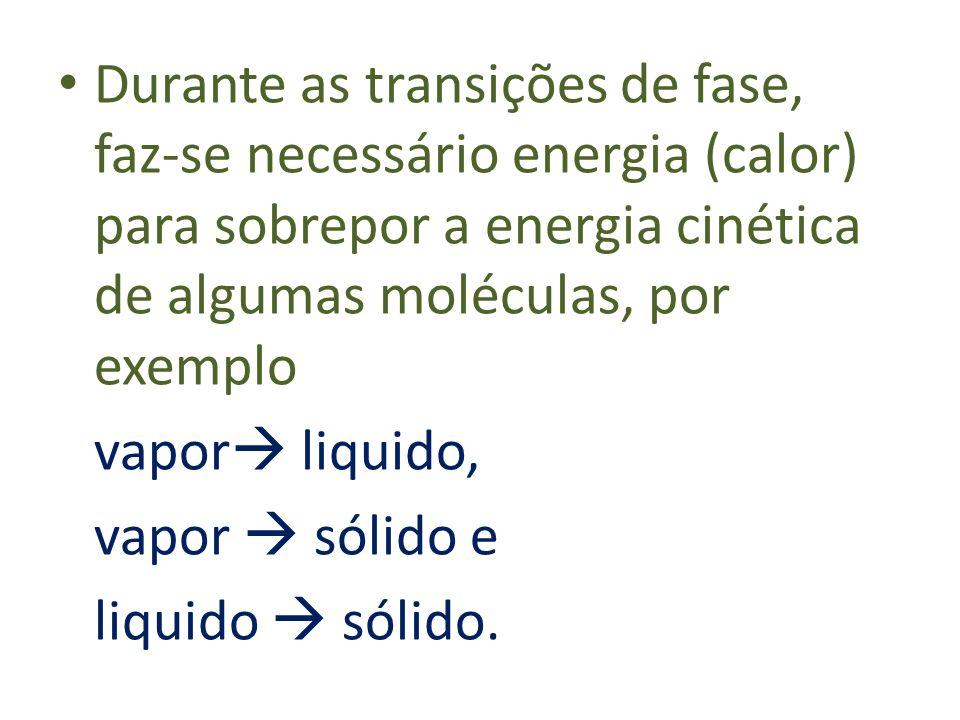 Durante as transições de fase, faz-se necessário energia (calor) para sobrepor a energia cinética de algumas moléculas, por exemplo