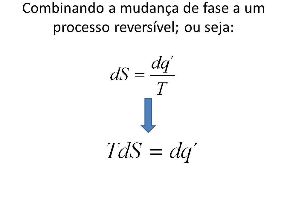 Combinando a mudança de fase a um processo reversível; ou seja: