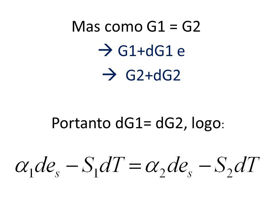 Mas como G1 = G2  G1+dG1 e  G2+dG2 Portanto dG1= dG2, logo: