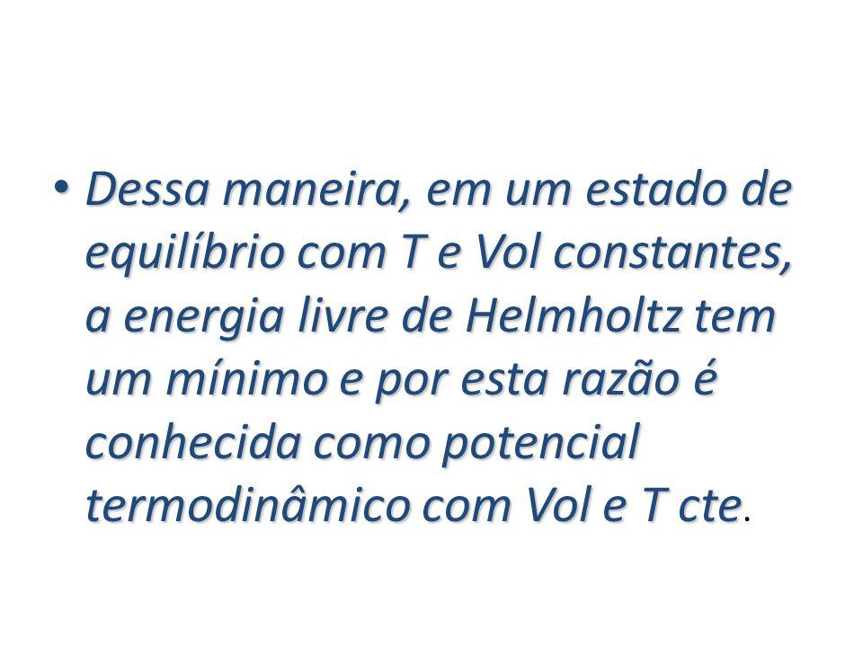 Dessa maneira, em um estado de equilíbrio com T e Vol constantes, a energia livre de Helmholtz tem um mínimo e por esta razão é conhecida como potencial termodinâmico com Vol e T cte.