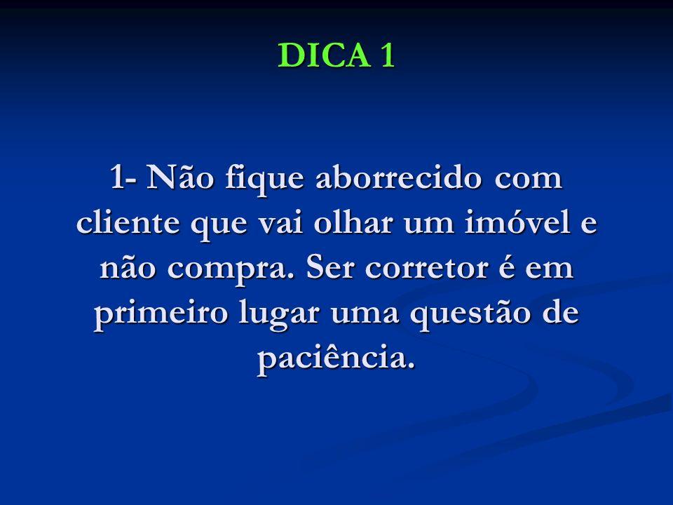 DICA 1 1- Não fique aborrecido com cliente que vai olhar um imóvel e não compra.