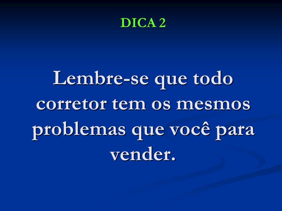 DICA 2 Lembre-se que todo corretor tem os mesmos problemas que você para vender.
