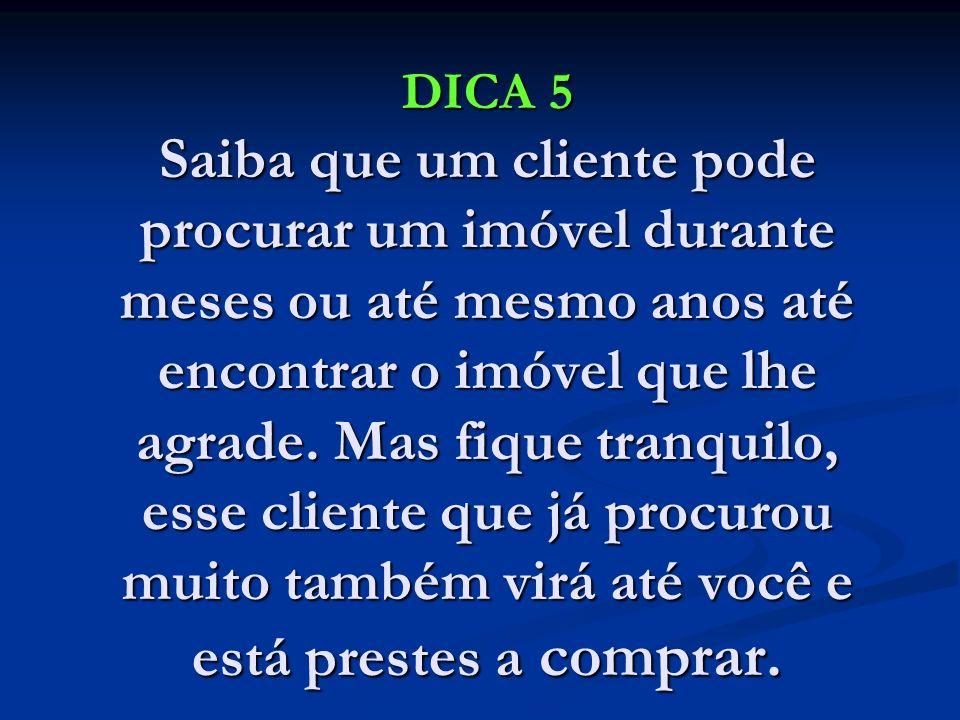 DICA 5 Saiba que um cliente pode procurar um imóvel durante meses ou até mesmo anos até encontrar o imóvel que lhe agrade.