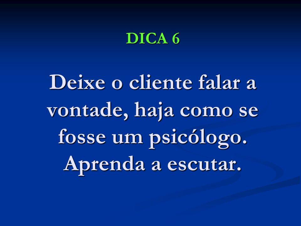 DICA 6 Deixe o cliente falar a vontade, haja como se fosse um psicólogo. Aprenda a escutar.