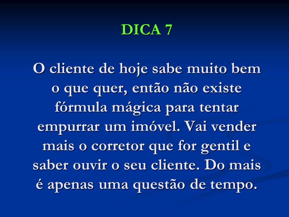 DICA 7 O cliente de hoje sabe muito bem o que quer, então não existe fórmula mágica para tentar empurrar um imóvel.
