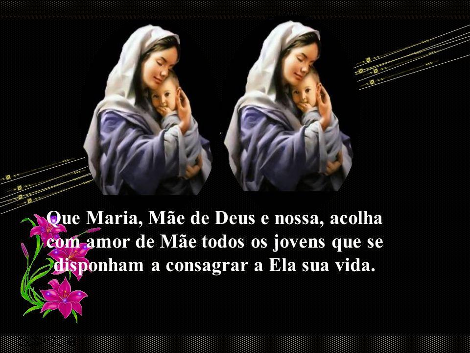Que Maria, Mãe de Deus e nossa, acolha com amor de Mãe todos os jovens que se disponham a consagrar a Ela sua vida.