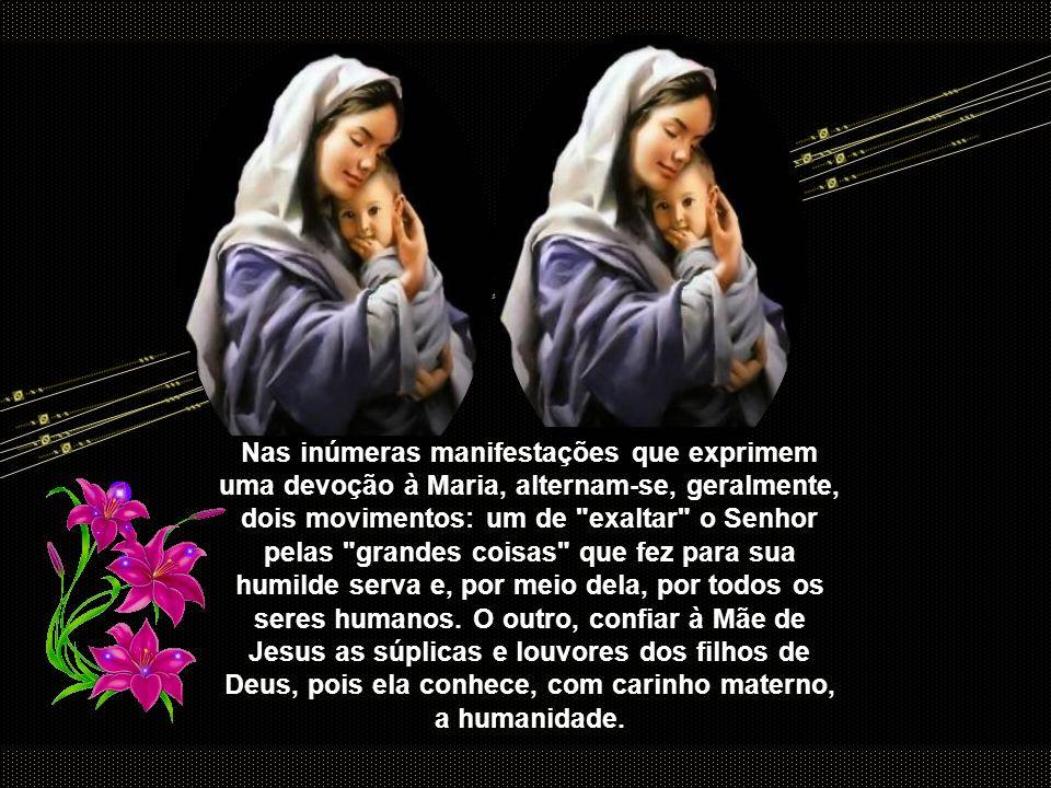Nas inúmeras manifestações que exprimem uma devoção à Maria, alternam-se, geralmente, dois movimentos: um de exaltar o Senhor pelas grandes coisas que fez para sua humilde serva e, por meio dela, por todos os seres humanos.
