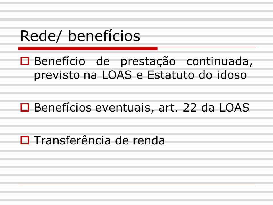 Rede/ benefícios Benefício de prestação continuada, previsto na LOAS e Estatuto do idoso. Benefícios eventuais, art. 22 da LOAS.