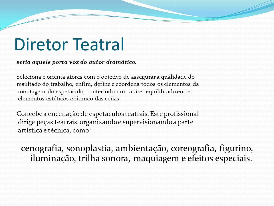 Diretor Teatral seria aquele porta voz do autor dramático. Seleciona e orienta atores com o objetivo de assegurar a qualidade do.