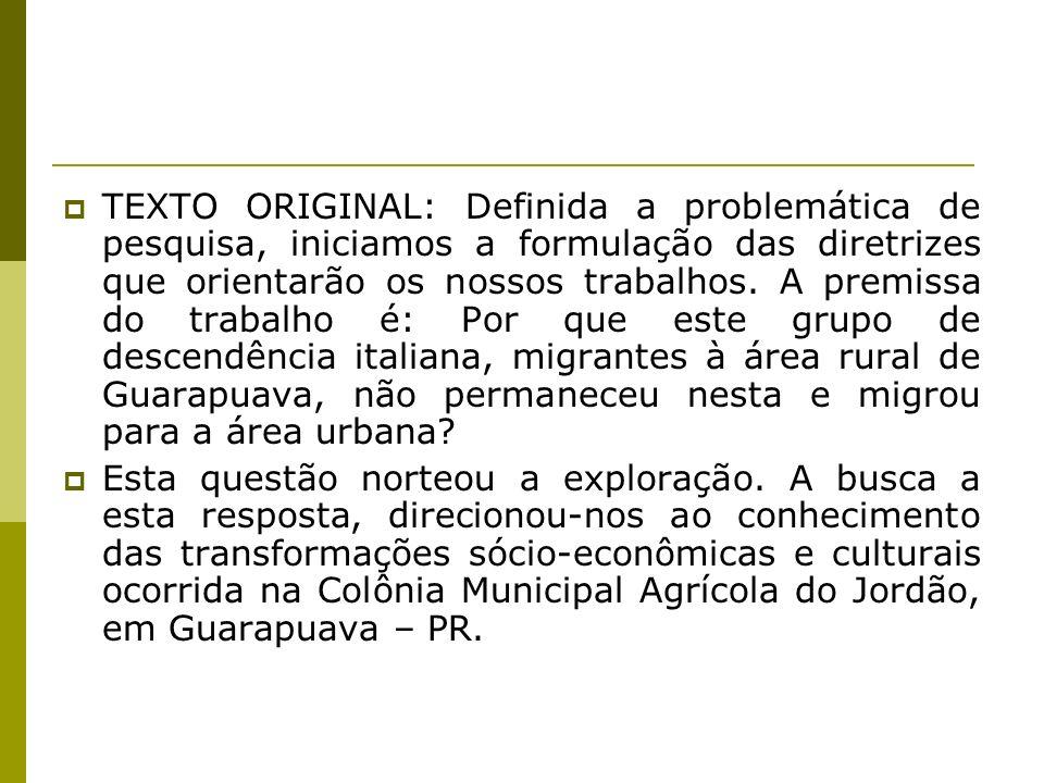 TEXTO ORIGINAL: Definida a problemática de pesquisa, iniciamos a formulação das diretrizes que orientarão os nossos trabalhos. A premissa do trabalho é: Por que este grupo de descendência italiana, migrantes à área rural de Guarapuava, não permaneceu nesta e migrou para a área urbana
