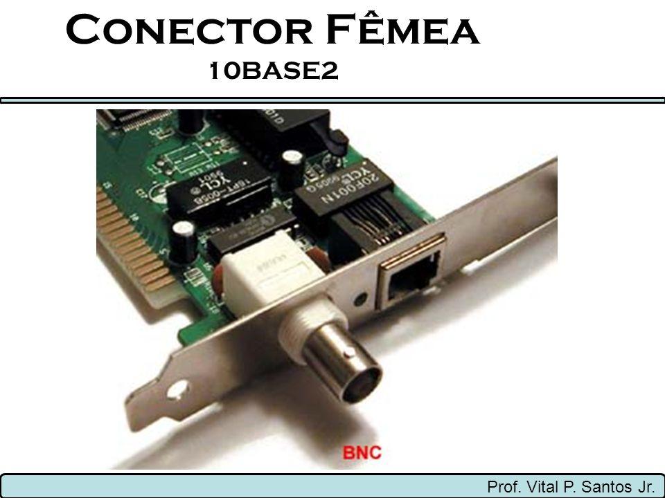 Conector Fêmea 10BASE2 Prof. Vital P. Santos Jr.