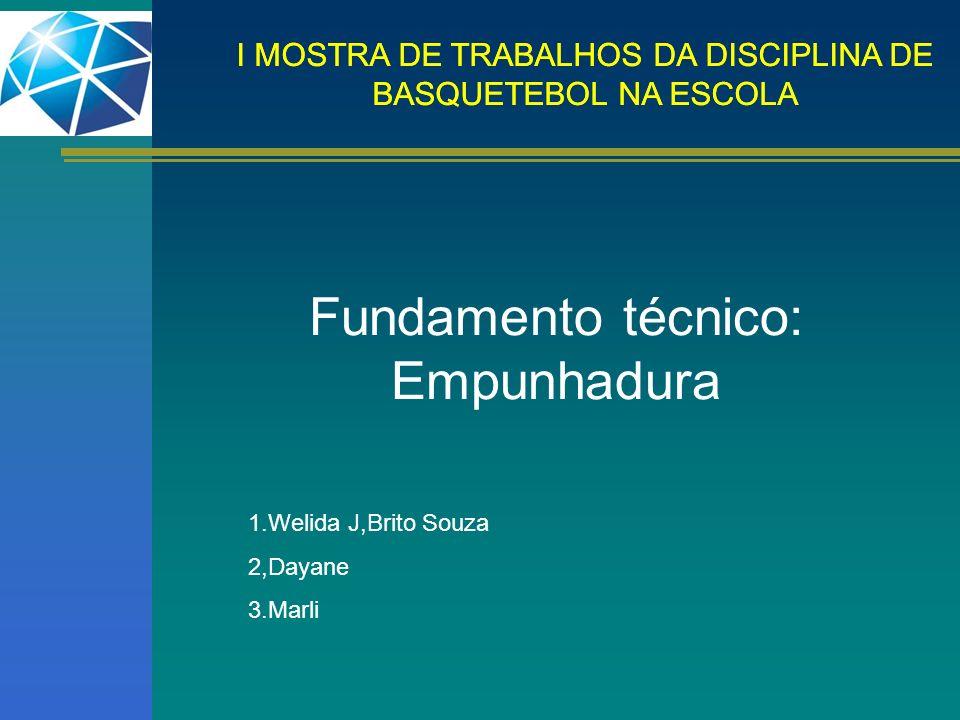 Fundamento técnico: Empunhadura 1.Welida J,Brito Souza 2,Dayane