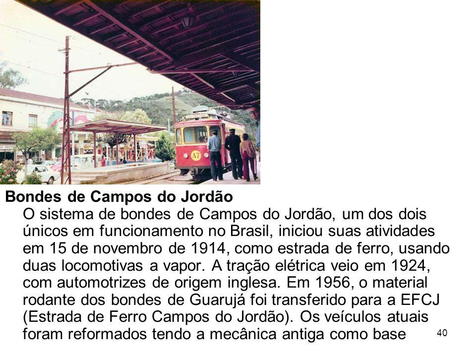 Bondes de Campos do Jordão O sistema de bondes de Campos do Jordão, um dos dois únicos em funcionamento no Brasil, iniciou suas atividades em 15 de novembro de 1914, como estrada de ferro, usando duas locomotivas a vapor.