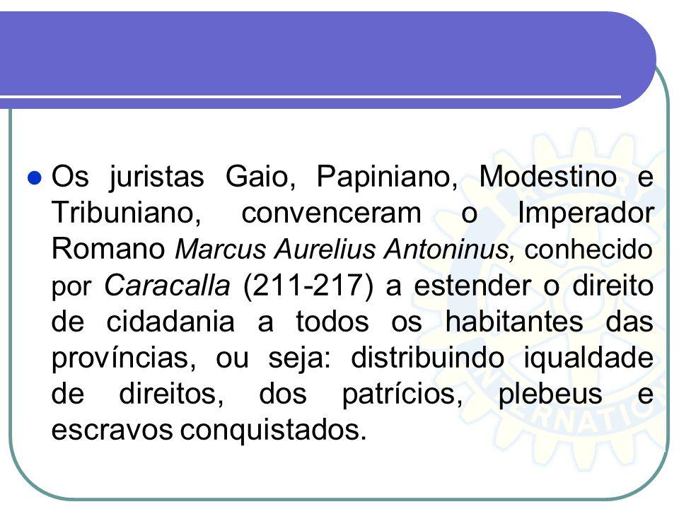 Os juristas Gaio, Papiniano, Modestino e Tribuniano, convenceram o Imperador Romano Marcus Aurelius Antoninus, conhecido por Caracalla (211-217) a estender o direito de cidadania a todos os habitantes das províncias, ou seja: distribuindo iqualdade de direitos, dos patrícios, plebeus e escravos conquistados.