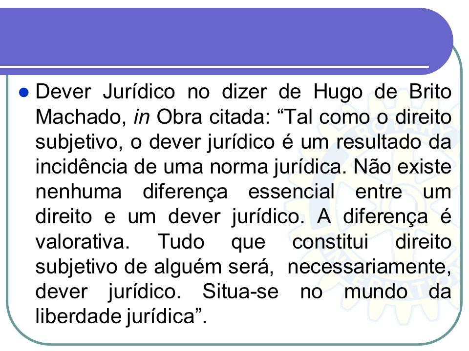 Dever Jurídico no dizer de Hugo de Brito Machado, in Obra citada: Tal como o direito subjetivo, o dever jurídico é um resultado da incidência de uma norma jurídica.