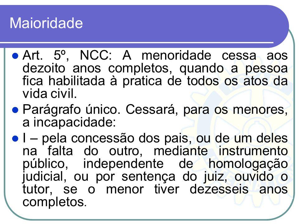 Maioridade Art. 5º, NCC: A menoridade cessa aos dezoito anos completos, quando a pessoa fica habilitada à pratica de todos os atos da vida civil.