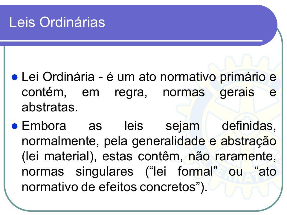 Leis Ordinárias Lei Ordinária - é um ato normativo primário e contém, em regra, normas gerais e abstratas.