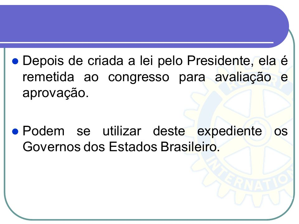 Depois de criada a lei pelo Presidente, ela é remetida ao congresso para avaliação e aprovação.