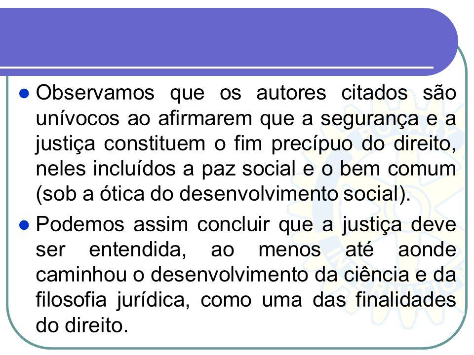 Observamos que os autores citados são unívocos ao afirmarem que a segurança e a justiça constituem o fim precípuo do direito, neles incluídos a paz social e o bem comum (sob a ótica do desenvolvimento social).